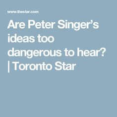 Are Peter Singer's ideas too dangerous to hear? | Toronto Star