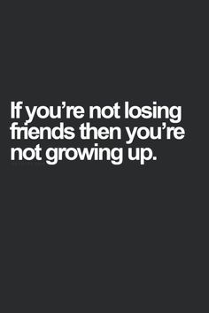 Is this quote true? Have you lost friends as you've gotten older?