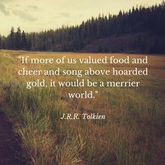 """""""If more of us valued food and cheer and song above hoarded gold, it would be a merrier world."""" -J.R.R. Tolkien, quote from The Hobbit"""