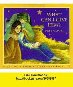 What Can I Give Him? (9780823413928) Christina Georgina Rossetti, Debi Gliori , ISBN-10: 0823413926  , ISBN-13: 978-0823413928 ,  , tutorials , pdf , ebook , torrent , downloads , rapidshare , filesonic , hotfile , megaupload , fileserve