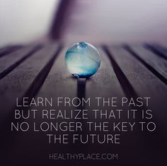 Positive Quote: Learn from the past but realize that it is no longer the key to the future.  www.HealthyPlace.com