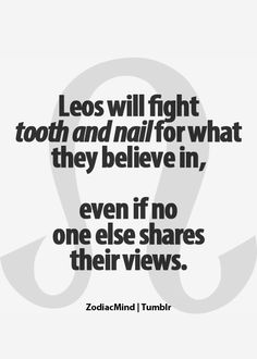 """Can I blame it on my sign? """"Leos will fight tooth and nail for what they believe in, even if no one else shares their views"""""""