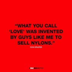 What you call 'love' was invented by guys like me to sell nylons - Don Draper | Clever Mad Men Quotes Reflect Character Words of Wisdom - My Modern Metropolis