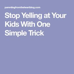 Stop Yelling at Your Kids With One Simple Trick