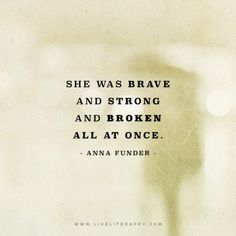 Deep Quote: She was brave and strong and broken all at once. – Anna Funder The post She Was Brave and Strong appeared first on Live Life Happy.