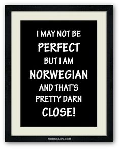 I may not be perfect, but I'm Norwegian, and that's pretty darn close! Norway Norge fun funny humor humorous