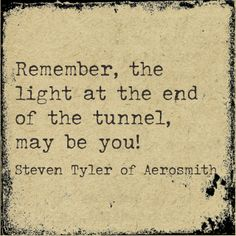 """Remember, the light at the end of the tunnel, may be you!"" - Steven Tyler of Aerosmith. I can't wait to see you in concert again! Aerosmith Quotes, Aerosmith Tattoo, Quotes To Live By, Me Quotes, Qoutes, Steven Tyler Aerosmith, Bien Dit, Calamity Jane, Music Heals"