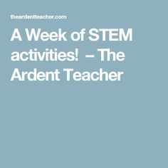 A Week of STEM activities!  – The Ardent Teacher