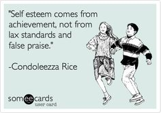 'Self esteem comes from achievement, not from lax standards and false praise.' -Condoleezza Rice