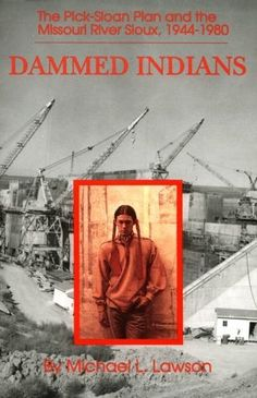 Dammed Indians: The Pick-Sloan Plan and the Missouri River Sioux, 1944-1980 by Mike Lawson, http://www.amazon.com/dp/0806126728/ref=cm_sw_r_pi_dp_yjcSrb13ZWGPP