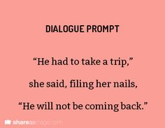 "Dialogue Prompt ""He had to take a trip,"" she said, filing her nails, ""He will not be coming back.""  (MfaA Writing Prompt #237) shareasimage.com"