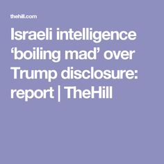 Israeli intelligence 'boiling mad' over Trump disclosure: report | TheHill