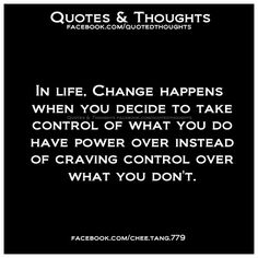 In life, change happens when you decide to take control of what you do have power over instead of craving control over what you don't.