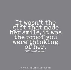 It wasn't the #gift that made her #smile, it was the proof you were thinking of her. – William Chapman