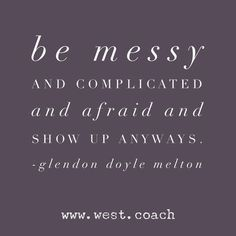 INSPIRATION - EILEEN WEST LIFE COACH   Be messy and complicated and afraid and show up anyways. - Glennon Doyle Melton   Eileen West Life Coach, Life Coach, inspiration, inspirational quotes, motivation, motivational quotes, quotes, daily quotes, self improvement, personal growth, creativity, creativity cheerleader, Glennon Doyle Melton, Glennon Doyle Melton quotes www.myhappyfamilystore.com