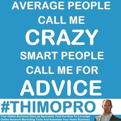 AVERAGE PEOPLE  CALL ME CRAZY  SMART PEOPLE CALL ME FOR ADVICE #THIMOPRO ==> http://www.thimopro.com <==