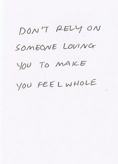 Don't rely on someone loving you to make you feel whole