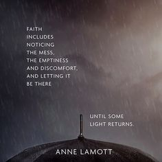 """Faith includes noticing the mess, the emptiness and discomfort, and letting it be there until some light returns."" ― Anne Lamott"