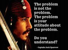 The problem is not the problem. The problem is your attitude about the problem. Do you understand? --Captain Jack Sparrow