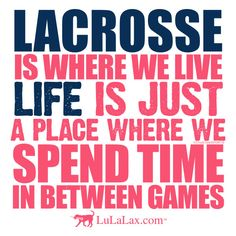"""""""Lacrosse is where we live.  Life is just a place where we spend time in between games."""" Inspirational lacrosse quotes from LuLaLax. #lacrosse #laxgirl #lulalax"""