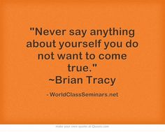 Never say anything about yourself you do not want to come true. ~Brian Tracy http://worldclassseminars.net/