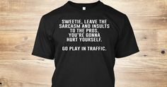 Discover Just Leave It To The Pros | Sarcasm T-Shirt, a custom product made just for you by Teespring. With world-class production and customer support, your satisfaction is guaranteed. - Sweetie, leave the sarcasm and insults to the...