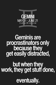 Geminis are procrastinators only because they get easily distracted, but when they work, they get stuff done, eventually.