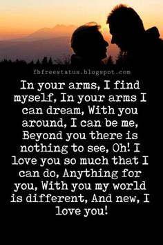 Best Love Messages, In your arms, I find myself, In your arms I can dream, With you around, I can be me, Beyond you there is nothing to see, Oh! I love you so much that I can do, Anything for you, With you my world is different, And new, I love you!
