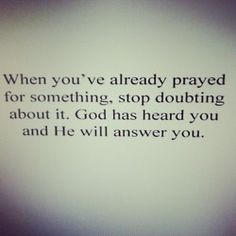 when you've already prayed for something, stop doubting about it. God has heard you and he will answer you.
