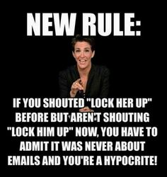"""New Rule: If you shouted """"Lock Her Up"""" before but aren't shouting """"Lock Him Up"""" now, you have to admit it was never about emails and you're a hypocrite!"""