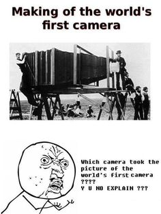 They did have photography methods before the first real camera, but either way this is pretty funny.