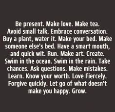Quote: Be present. Make love. Make tea. Avoid small talk. Embrace conversation. Buy a plant, water it. Make your bed. Make someone else's bed. Have a smart mouth, and quick wit. Run. Make art. Create. Swim in the ocean. Swim in the rain. Take chances. Ask questions. Make mistakes. Learn. Know your worth. Love fiercely. Forgive quickly. Let go of what doesn't make you happy. Grow.