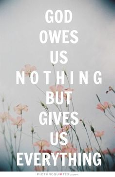 God owes us nothing but gives us everything. Picture Quotes.