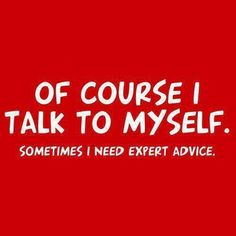 Another pinner: Yup. This is true. I do talk to myself. Sometimes having conversation with yourself can be truly engaging. It is even more engaging that talking to other humans.    Crazy? Not really. Just no one knows you better than yourself. So this is perfectly normal.    Don't tell me you don't do this? Wow. You are missing out on a lot.