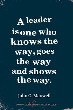 A leader is one who knows the way, goes the way and shows the way. John C. K Quotes, Strong Quotes, True Quotes, Great Quotes, Quotes To Live By, Positive Quotes, Motivational Words, Inspirational Quotes, Inspiring Sayings