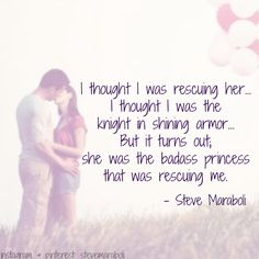 """""""I thought I was rescuing her... I thought I was the knight in shining armor... But it turns out; she was the badass princess that was rescuing me."""" - Steve Maraboli #quote"""
