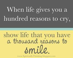 WHEN LIFE GIVES YOU A HUNDRED REASONS TO CRY,SHOW LIFE YOU HAVE A THOUSAND REASONS TO SMILE!