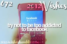 Try not to be too addicted to Facebook..;lol