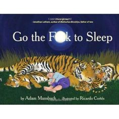 """Go the Fuck to Sleep. Before some of you start freakin' out... No, most people would not read this to their kids. It's purely for the amusement of every parent who has ever FELT like saying """"go the fuck to sleep!"""""""