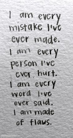 I am every mistake I've ever made. I am every person I've ever hurt. I am every word I've ever said. I am made of flaws.