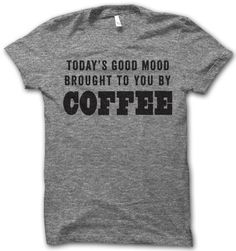 today's good mood, brought to you by Coffee! #thuglifeshirts