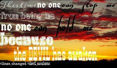 Now no one can stop me from being me, no one can hold Me, because the devil has awaken
