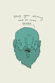 Stop your whining and do some work (Life Coach for Creative People series by BLDGWLF)