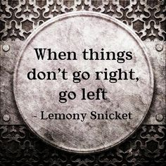 When things don't go right, go left. :)