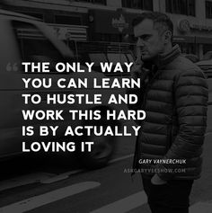 The only way you can learn to hustle and work this hard is by actually loving it. - Gary Vaynerchuk #AskGaryVee