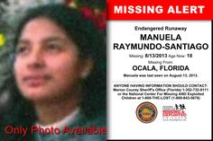 MANUELA RAYMUNDO-SANTIAGO, Age Now: 18, Missing: 08/13/2013. Missing From OCALA, FL. ANYONE HAVING INFORMATION SHOULD CONTACT: Marion County Sheriff's Office (Florida) 1-352-732-9111.