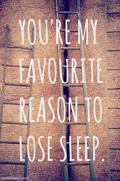 You're my favorite reason to lose sleep