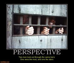 """""""Two men looked through the prison bars; one saw mud, the other saw stars"""" ~ attitude and perspective make all the difference"""