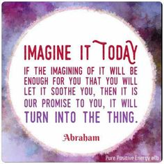 Imagine it today. If the imagining of it will be enough for you that you will let it soothe you, then it is our promise to you, it will turn into the thing. -Abrahamhicks ❤️☀️