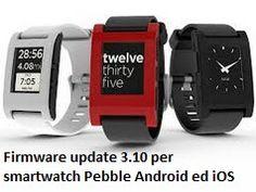 Nuovo Firmware e App Mobile per Smartwatch Pebble Android ed iOS